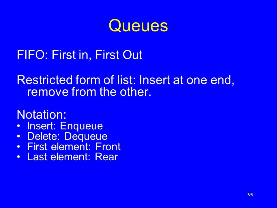 99 Queues FIFO: First in, First Out Restricted form of list: Insert at one end, remove from the other. Notation: Insert: Enqueue Delete: Dequeue First