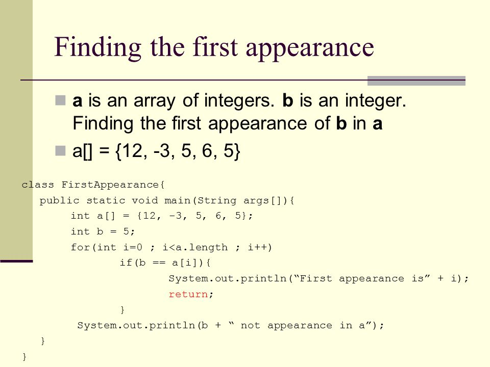 Finding the first appearance a is an array of integers. b is an integer. Finding the first appearance of b in a a[] = {12, -3, 5, 6, 5} class FirstApp