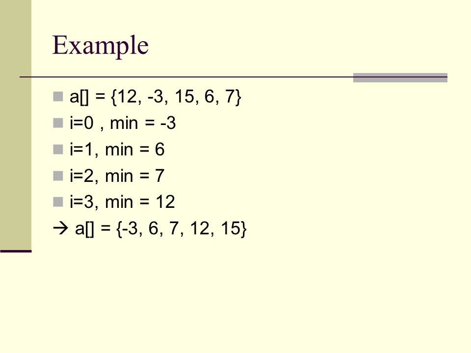 Example a[] = {12, -3, 15, 6, 7} i=0, min = -3 i=1, min = 6 i=2, min = 7 i=3, min = 12  a[] = {-3, 6, 7, 12, 15}