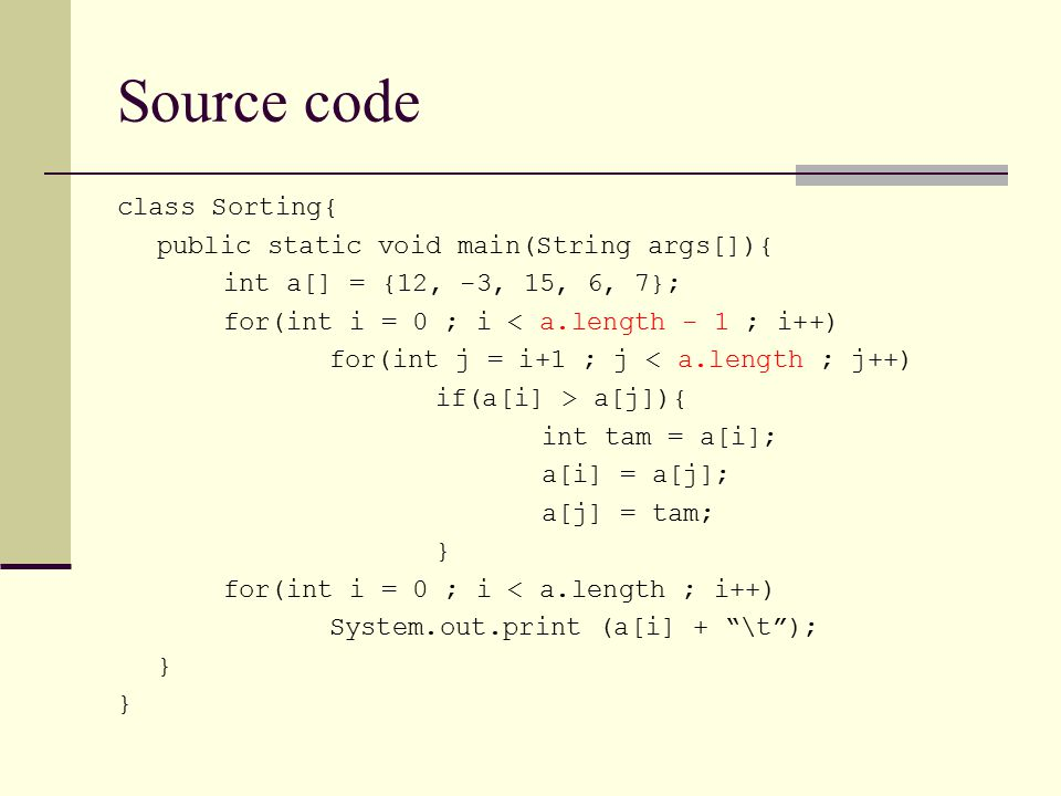 Source code class Sorting{ public static void main(String args[]){ int a[] = {12, -3, 15, 6, 7}; for(int i = 0 ; i < a.length - 1 ; i++) for(int j = i+1 ; j < a.length ; j++) if(a[i] > a[j]){ int tam = a[i]; a[i] = a[j]; a[j] = tam; } for(int i = 0 ; i < a.length ; i++) System.out.print (a[i] + \t ); }