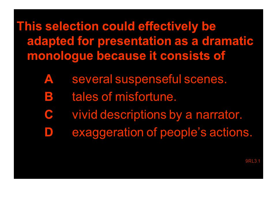 This selection could effectively be adapted for presentation as a dramatic monologue because it consists of A several suspenseful scenes.