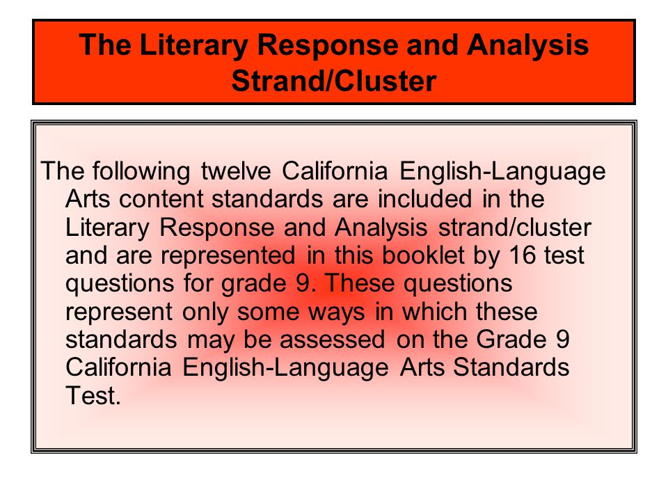 The Literary Response and Analysis Strand/Cluster The following twelve California English-Language Arts content standards are included in the Literary Response and Analysis strand/cluster and are represented in this booklet by 16 test questions for grade 9.