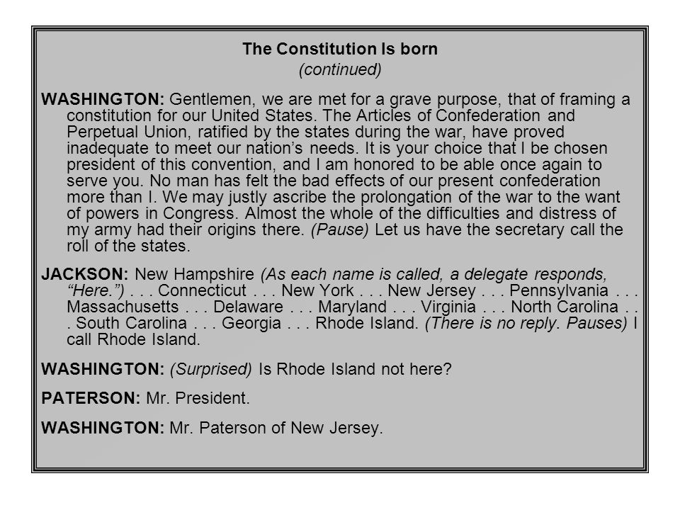 The Constitution Is born (continued) WASHINGTON: Gentlemen, we are met for a grave purpose, that of framing a constitution for our United States.