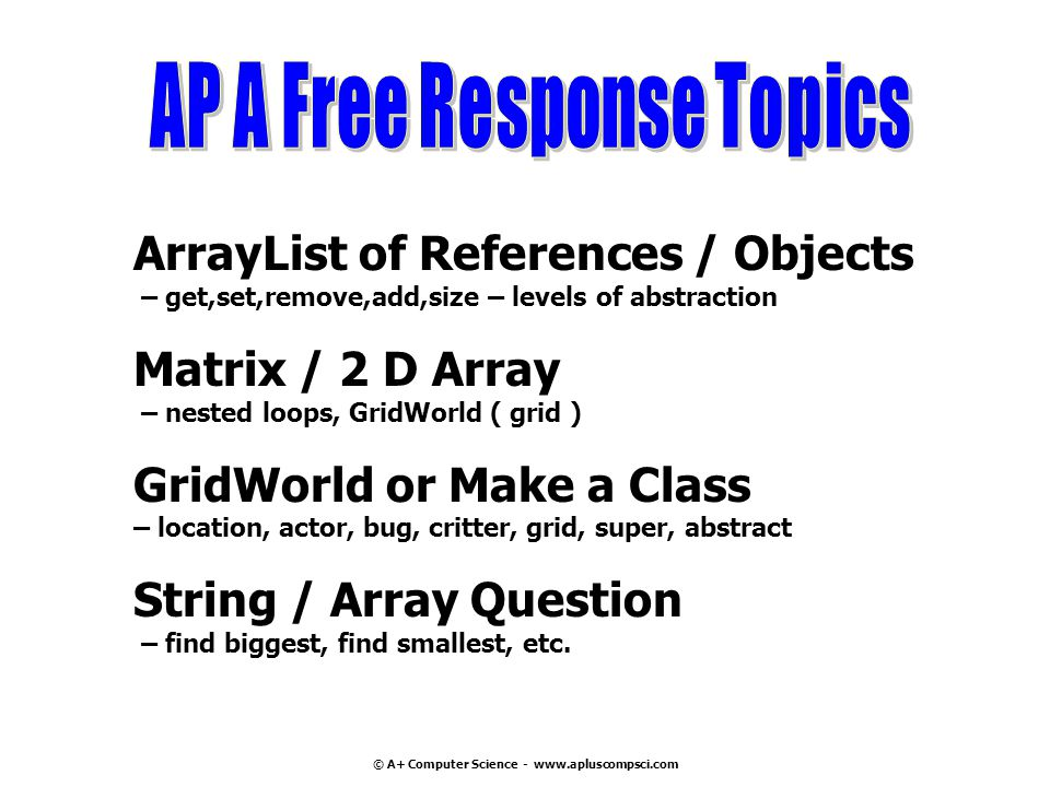© A+ Computer Science - www.apluscompsci.com ArrayList of References / Objects – get,set,remove,add,size – levels of abstraction Matrix / 2 D Array – nested loops, GridWorld ( grid ) GridWorld or Make a Class – location, actor, bug, critter, grid, super, abstract String / Array Question – find biggest, find smallest, etc.