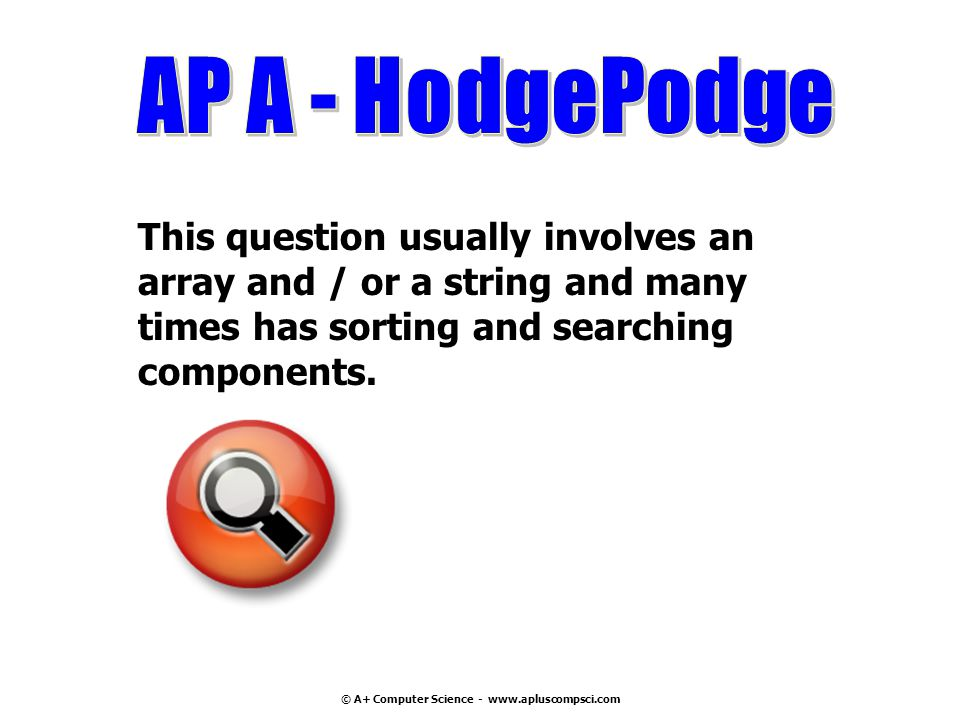 © A+ Computer Science - www.apluscompsci.com This question usually involves an array and / or a string and many times has sorting and searching compon
