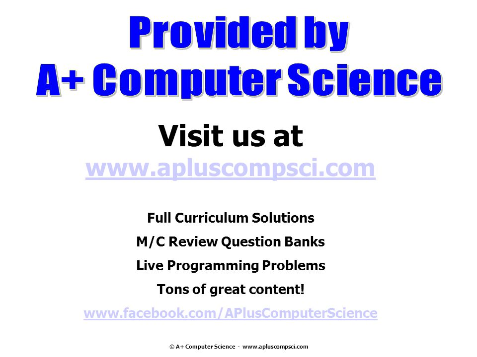 © A+ Computer Science - www.apluscompsci.com Visit us at www.apluscompsci.com Full Curriculum Solutions www.apluscompsci.com M/C Review Question Banks Live Programming Problems Tons of great content.
