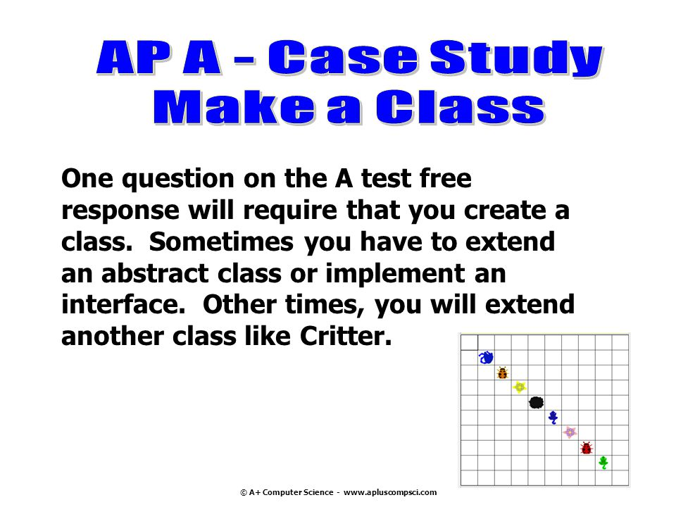 © A+ Computer Science - www.apluscompsci.com One question on the A test free response will require that you create a class. Sometimes you have to exte