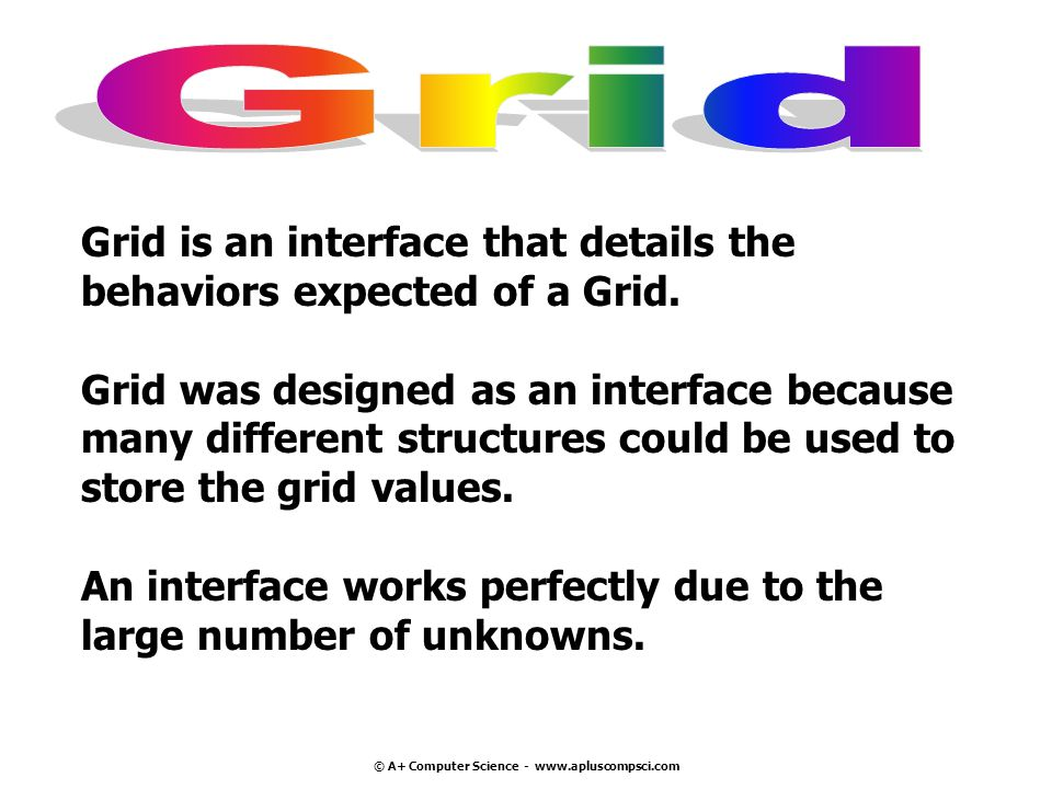 © A+ Computer Science - www.apluscompsci.com Grid is an interface that details the behaviors expected of a Grid.