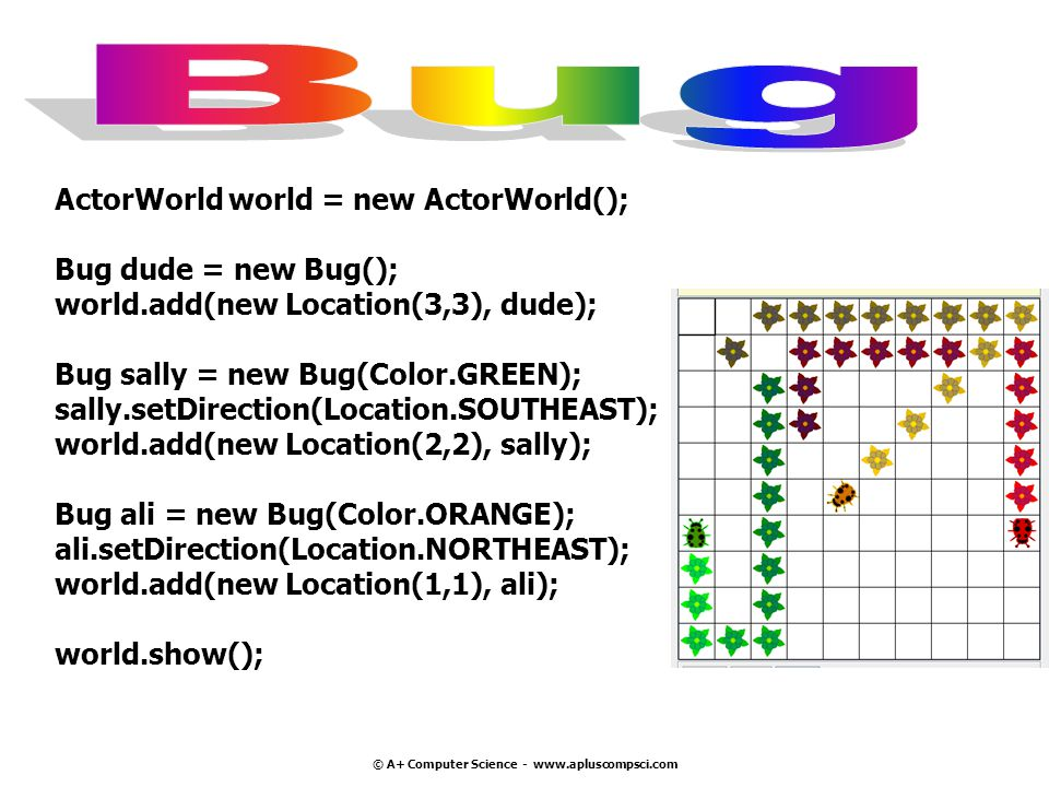 © A+ Computer Science - www.apluscompsci.com ActorWorld world = new ActorWorld(); Bug dude = new Bug(); world.add(new Location(3,3), dude); Bug sally = new Bug(Color.GREEN); sally.setDirection(Location.SOUTHEAST); world.add(new Location(2,2), sally); Bug ali = new Bug(Color.ORANGE); ali.setDirection(Location.NORTHEAST); world.add(new Location(1,1), ali); world.show();