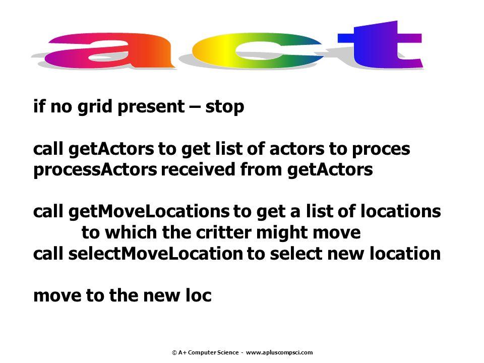 © A+ Computer Science - www.apluscompsci.com if no grid present – stop call getActors to get list of actors to proces processActors received from getA