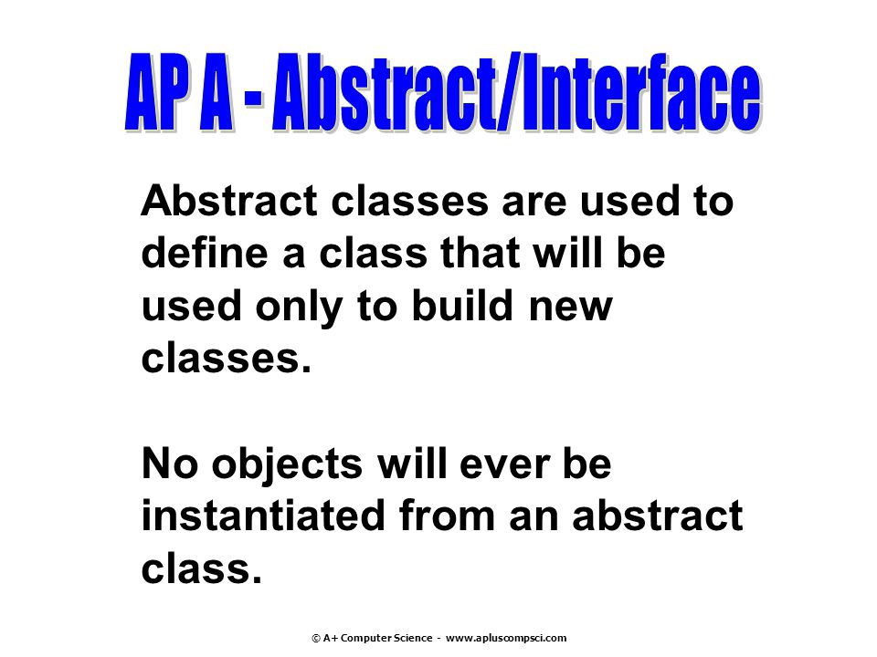 © A+ Computer Science - www.apluscompsci.com Abstract classes are used to define a class that will be used only to build new classes.