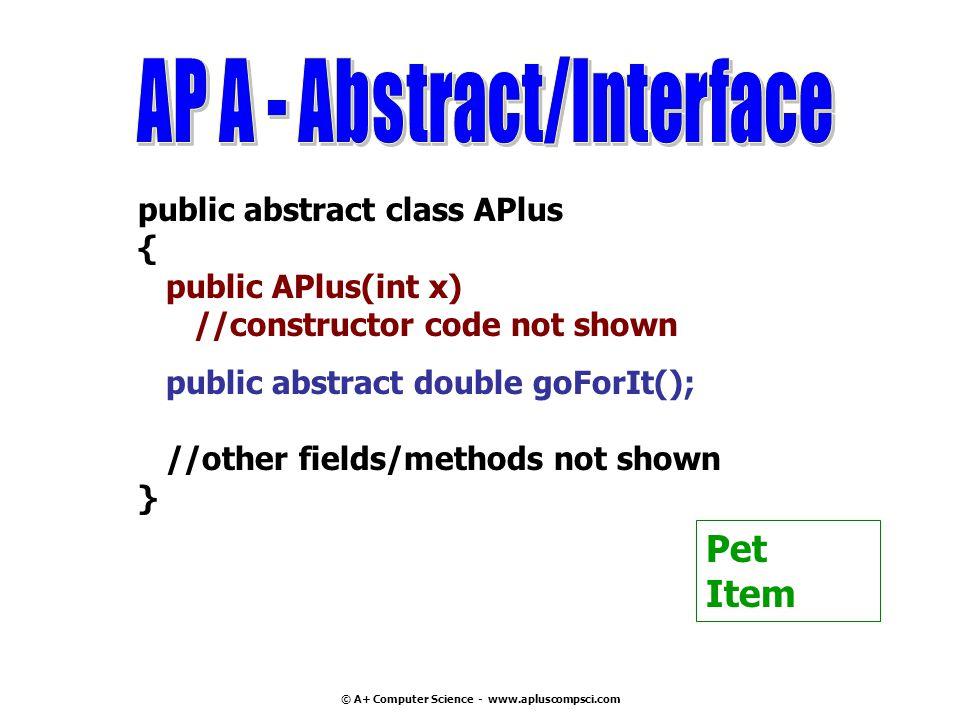 © A+ Computer Science - www.apluscompsci.com public abstract class APlus { public APlus(int x) //constructor code not shown public abstract double goF
