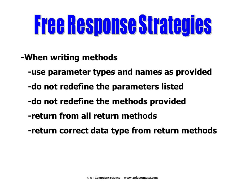© A+ Computer Science - www.apluscompsci.com -When writing methods -use parameter types and names as provided -do not redefine the parameters listed -do not redefine the methods provided -return from all return methods -return correct data type from return methods