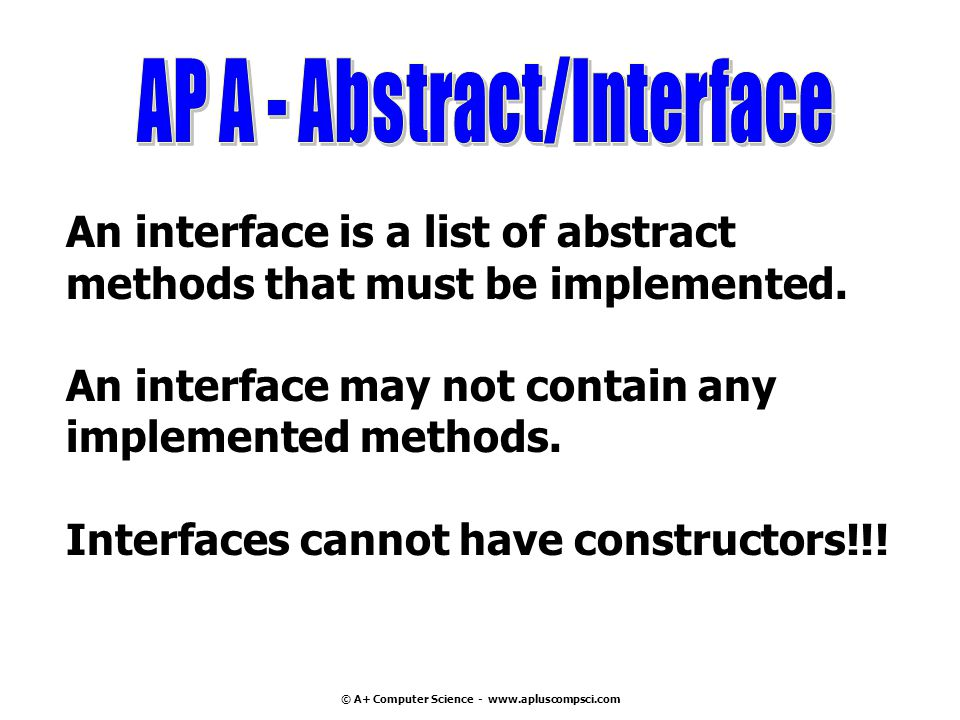 © A+ Computer Science - www.apluscompsci.com An interface is a list of abstract methods that must be implemented.