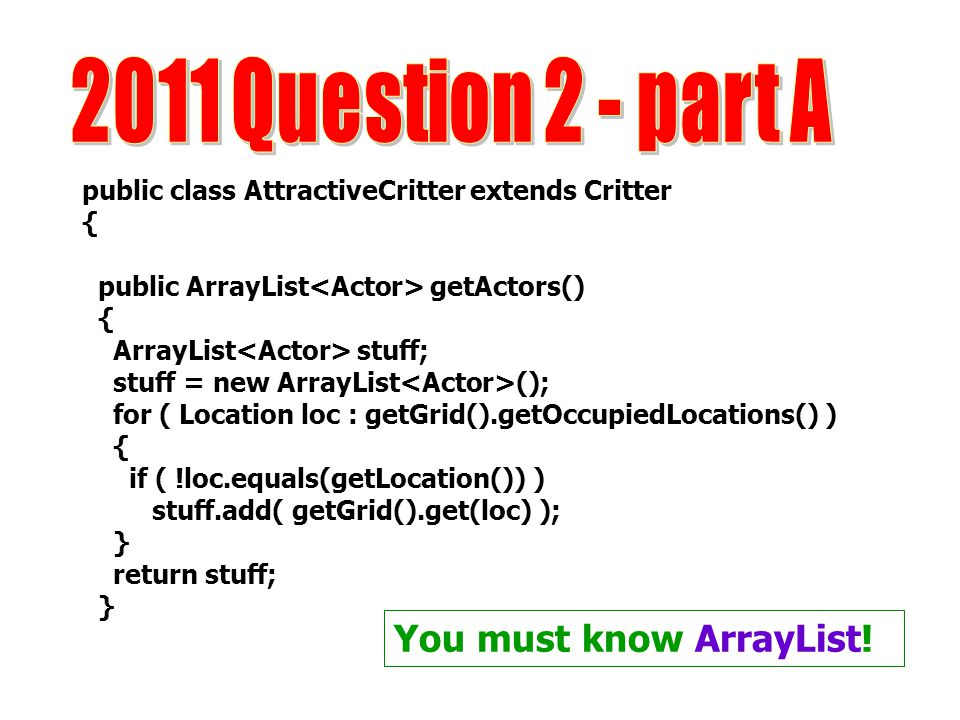 public class AttractiveCritter extends Critter { public ArrayList getActors() { ArrayList stuff; stuff = new ArrayList (); for ( Location loc : getGrid().getOccupiedLocations() ) { if ( !loc.equals(getLocation()) ) stuff.add( getGrid().get(loc) ); } return stuff; } You must know ArrayList!