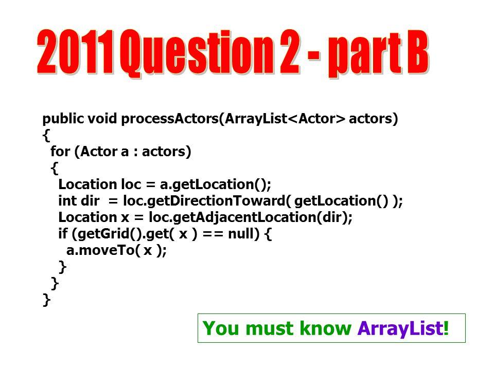 public void processActors(ArrayList actors) { for (Actor a : actors) { Location loc = a.getLocation(); int dir = loc.getDirectionToward( getLocation()