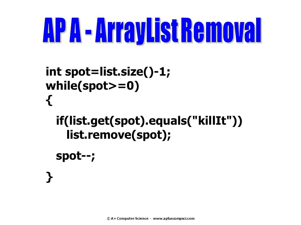 © A+ Computer Science - www.apluscompsci.com int spot=list.size()-1; while(spot>=0) { if(list.get(spot).equals( killIt )) list.remove(spot); spot--; }