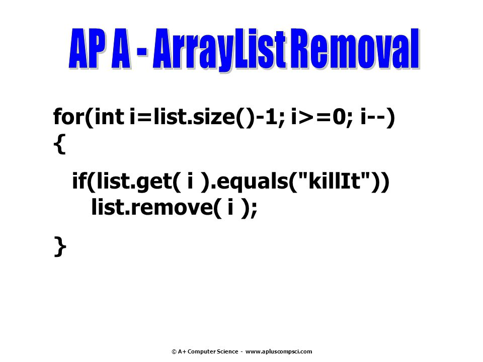© A+ Computer Science - www.apluscompsci.com for(int i=list.size()-1; i>=0; i--) { if(list.get( i ).equals( killIt )) list.remove( i ); }
