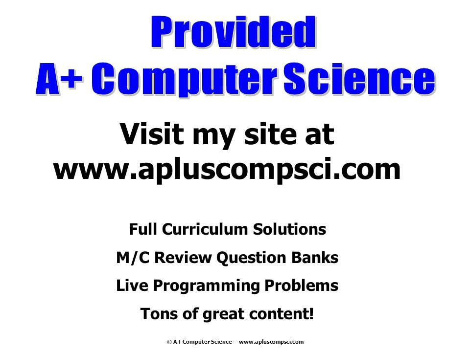© A+ Computer Science - www.apluscompsci.com Visit my site at www.apluscompsci.com Full Curriculum Solutions M/C Review Question Banks Live Programming Problems Tons of great content!