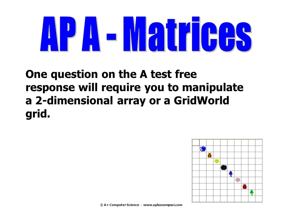 © A+ Computer Science - www.apluscompsci.com One question on the A test free response will require you to manipulate a 2-dimensional array or a GridWorld grid.