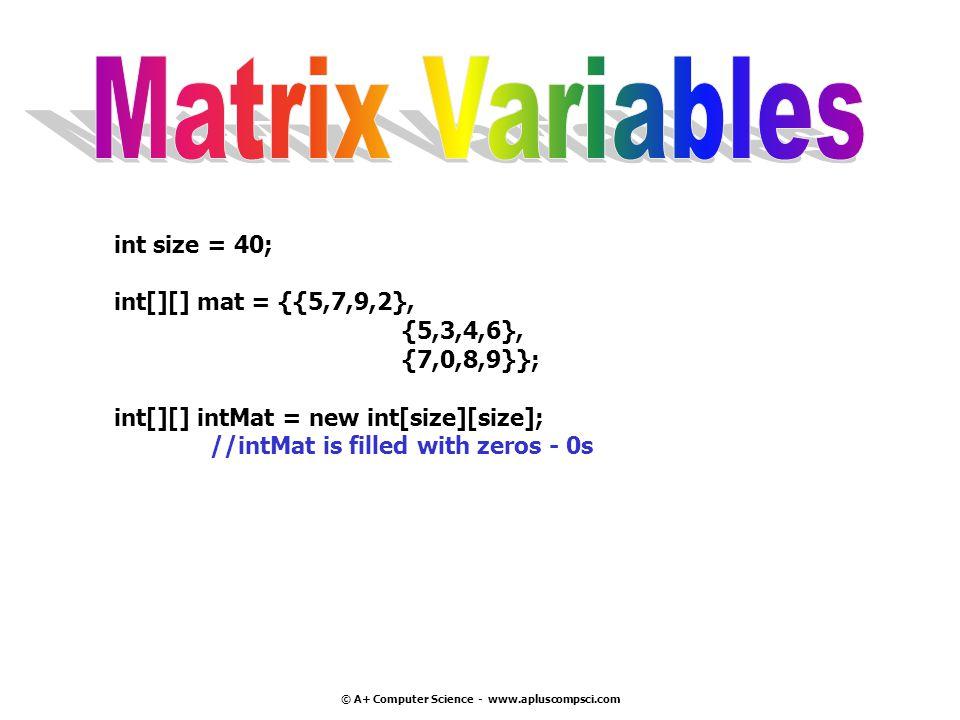 © A+ Computer Science - www.apluscompsci.com int size = 40; int[][] mat = {{5,7,9,2}, {5,3,4,6}, {7,0,8,9}}; int[][] intMat = new int[size][size]; //i