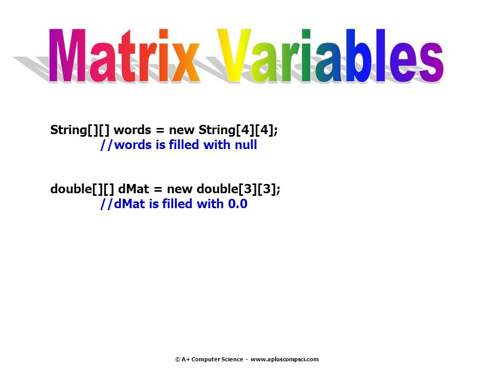 © A+ Computer Science - www.apluscompsci.com String[][] words = new String[4][4]; //words is filled with null double[][] dMat = new double[3][3]; //dM