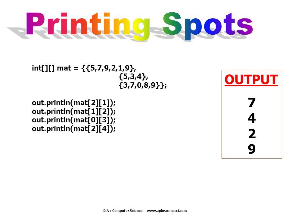© A+ Computer Science - www.apluscompsci.com int[][] mat = {{5,7,9,2,1,9}, {5,3,4}, {3,7,0,8,9}}; out.println(mat[2][1]); out.println(mat[1][2]); out.