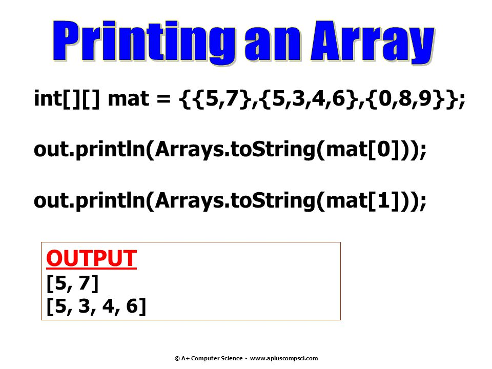 © A+ Computer Science - www.apluscompsci.com int[][] mat = {{5,7},{5,3,4,6},{0,8,9}}; out.println(Arrays.toString(mat[0])); out.println(Arrays.toString(mat[1])); OUTPUT [5, 7] [5, 3, 4, 6]