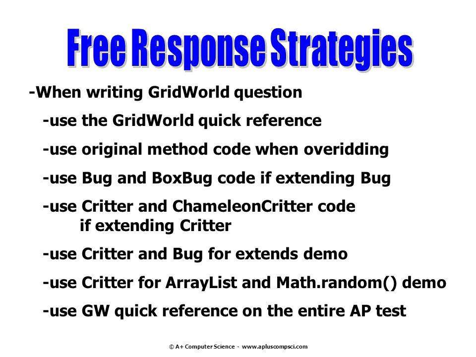 © A+ Computer Science - www.apluscompsci.com -When writing GridWorld question -use the GridWorld quick reference -use original method code when overidding -use Bug and BoxBug code if extending Bug -use Critter and ChameleonCritter code if extending Critter -use Critter and Bug for extends demo -use Critter for ArrayList and Math.random() demo -use GW quick reference on the entire AP test