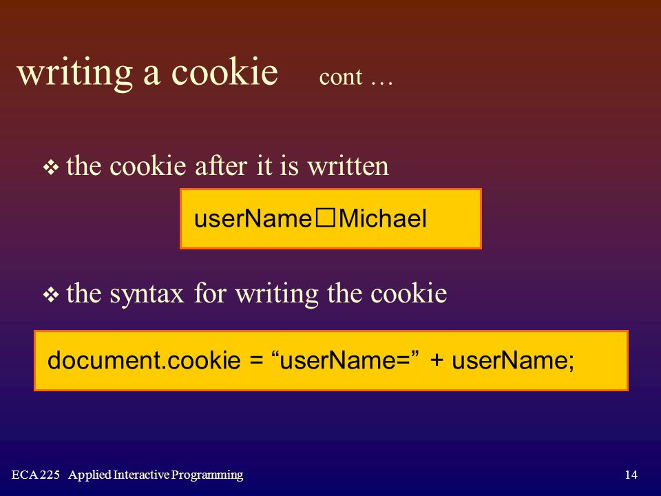 ECA 225 Applied Interactive Programming14 writing a cookie cont …  the cookie after it is written  the syntax for writing the cookie userName  Michael document.cookie = userName= + userName;