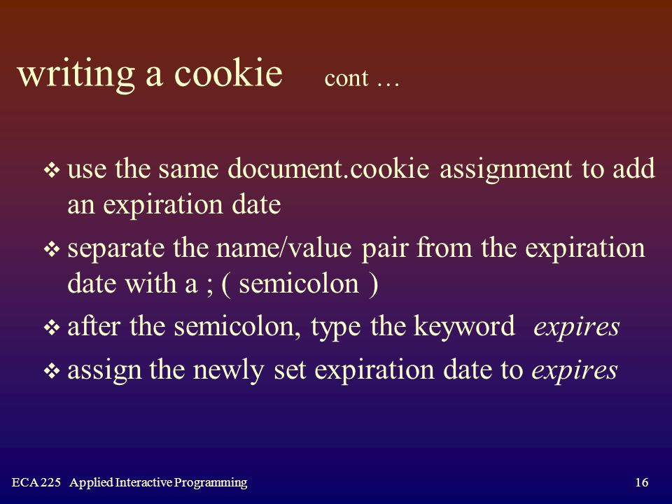 ECA 225 Applied Interactive Programming16 writing a cookie cont …  use the same document.cookie assignment to add an expiration date  separate the name/value pair from the expiration date with a ; ( semicolon )  after the semicolon, type the keyword expires  assign the newly set expiration date to expires