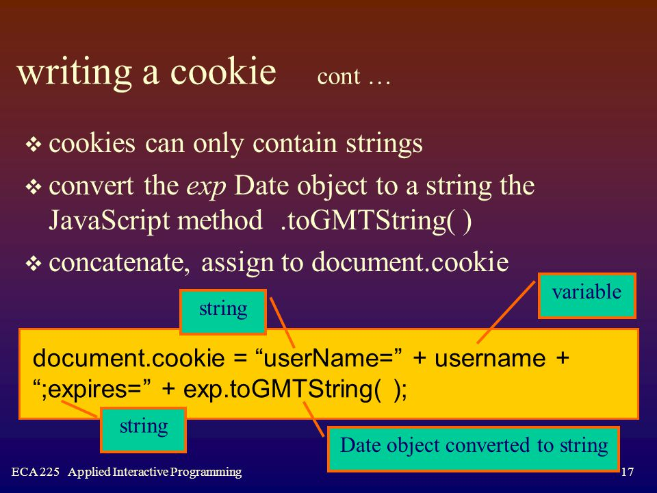 ECA 225 Applied Interactive Programming17 writing a cookie cont …  cookies can only contain strings  convert the exp Date object to a string the JavaScript method.toGMTString( )  concatenate, assign to document.cookie document.cookie = userName= + username + ;expires= + exp.toGMTString( ); string variable Date object converted to string