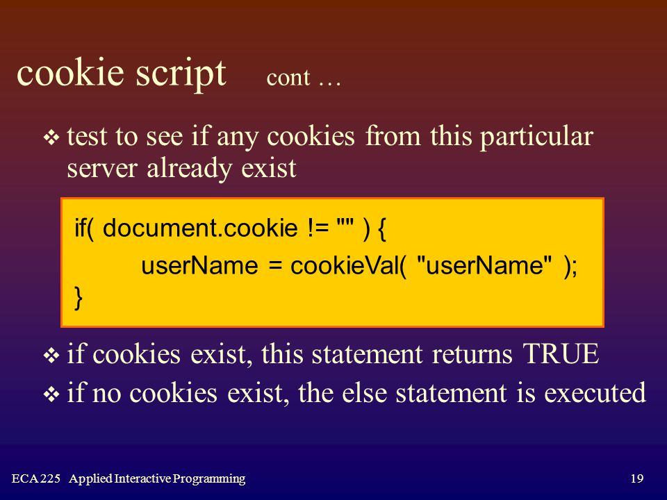 ECA 225 Applied Interactive Programming19 cookie script cont …  test to see if any cookies from this particular server already exist  if cookies exist, this statement returns TRUE  if no cookies exist, the else statement is executed if( document.cookie != ) { userName = cookieVal( userName ); }