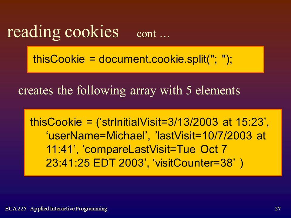 ECA 225 Applied Interactive Programming27 reading cookies cont … creates the following array with 5 elements thisCookie = ('strInitialVisit=3/13/2003 at 15:23', 'userName=Michael', 'lastVisit=10/7/2003 at 11:41', 'compareLastVisit=Tue Oct 7 23:41:25 EDT 2003', 'visitCounter=38' ) thisCookie = document.cookie.split( ; );