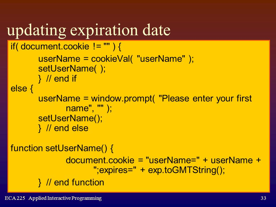 ECA 225 Applied Interactive Programming33 updating expiration date if( document.cookie != ) { userName = cookieVal( userName ); setUserName( ); } // end if else { userName = window.prompt( Please enter your first name , ); setUserName(); } // end else function setUserName() { document.cookie = userName= + userName + ;expires= + exp.toGMTString(); } // end function
