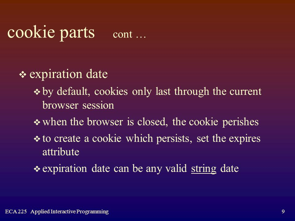 ECA 225 Applied Interactive Programming9 cookie parts cont …  expiration date  by default, cookies only last through the current browser session  when the browser is closed, the cookie perishes  to create a cookie which persists, set the expires attribute  expiration date can be any valid string date