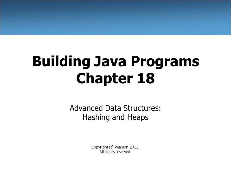 Building Java Programs Chapter 18 Advanced Data Structures: Hashing and Heaps Copyright (c) Pearson 2013.