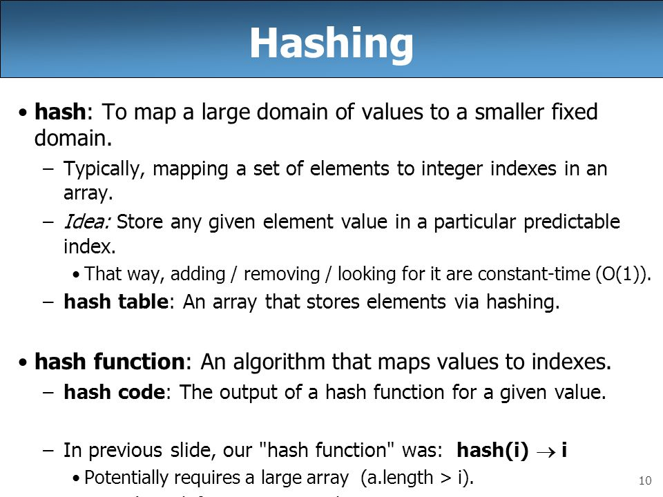 10 Hashing hash: To map a large domain of values to a smaller fixed domain. –Typically, mapping a set of elements to integer indexes in an array. –Ide