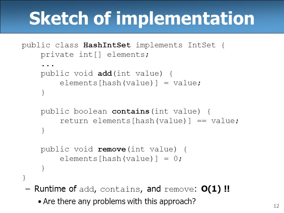 12 Sketch of implementation public class HashIntSet implements IntSet { private int[] elements;... public void add(int value) { elements[hash(value)]