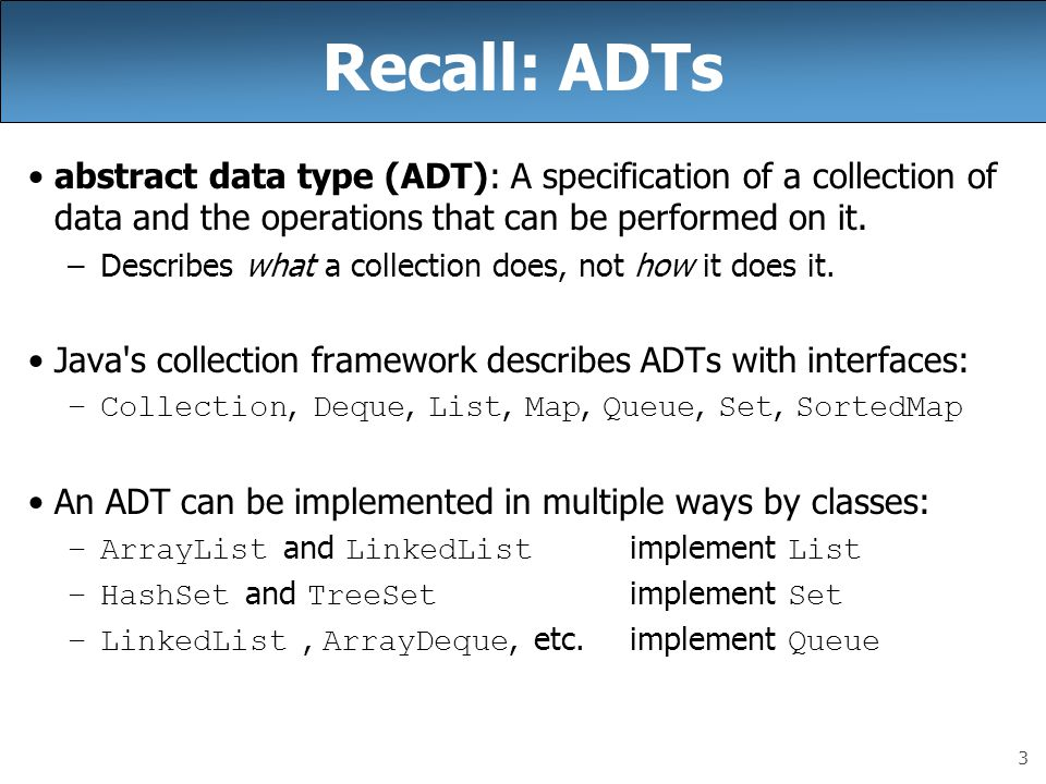 3 Recall: ADTs abstract data type (ADT): A specification of a collection of data and the operations that can be performed on it.