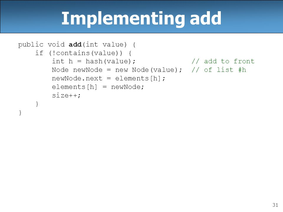 31 Implementing add public void add(int value) { if (!contains(value)) { int h = hash(value); // add to front Node newNode = new Node(value); // of list #h newNode.next = elements[h]; elements[h] = newNode; size++; }