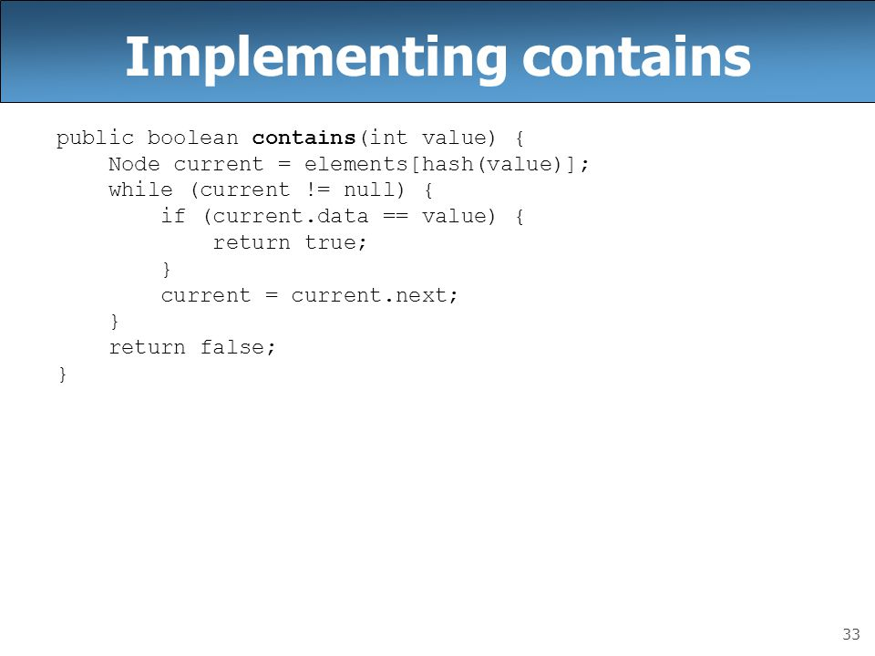 33 Implementing contains public boolean contains(int value) { Node current = elements[hash(value)]; while (current != null) { if (current.data == valu