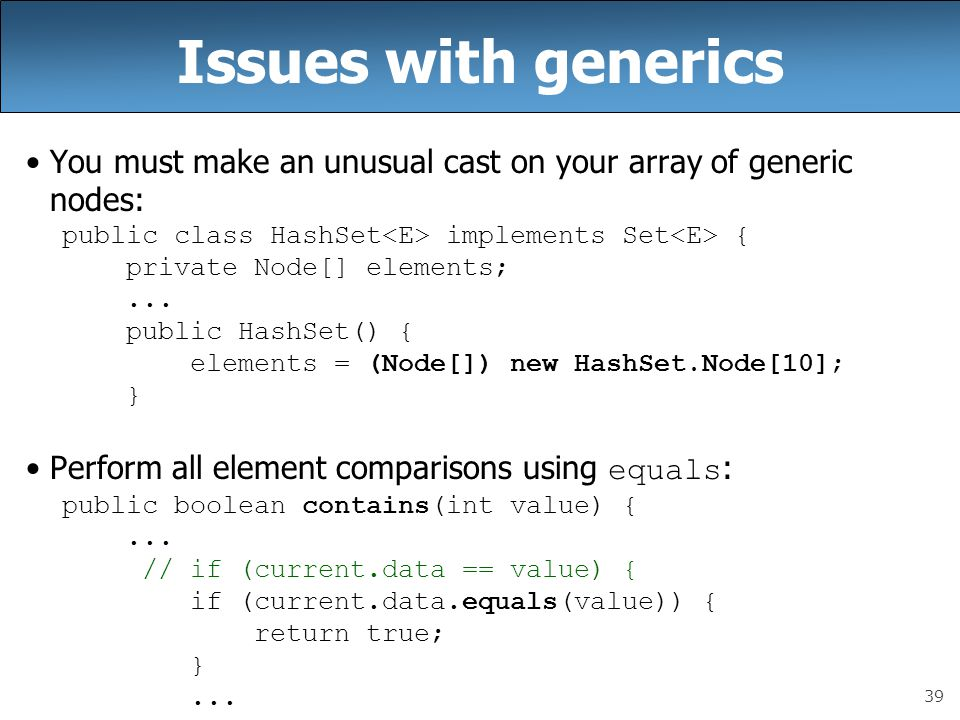 39 Issues with generics You must make an unusual cast on your array of generic nodes: public class HashSet implements Set { private Node[] elements;..