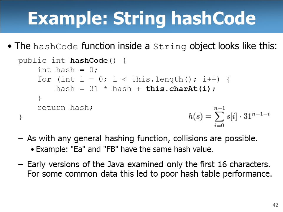 42 Example: String hashCode The hashCode function inside a String object looks like this: public int hashCode() { int hash = 0; for (int i = 0; i < th
