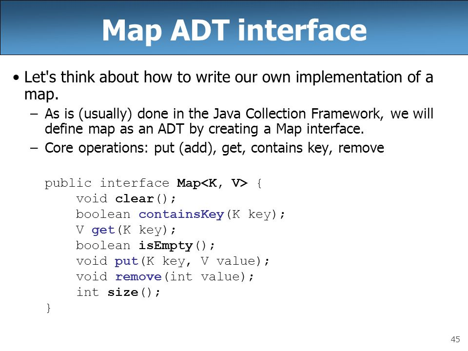45 Map ADT interface Let's think about how to write our own implementation of a map. –As is (usually) done in the Java Collection Framework, we will d