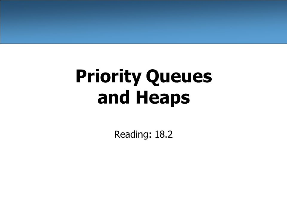 Priority Queues and Heaps Reading: 18.2