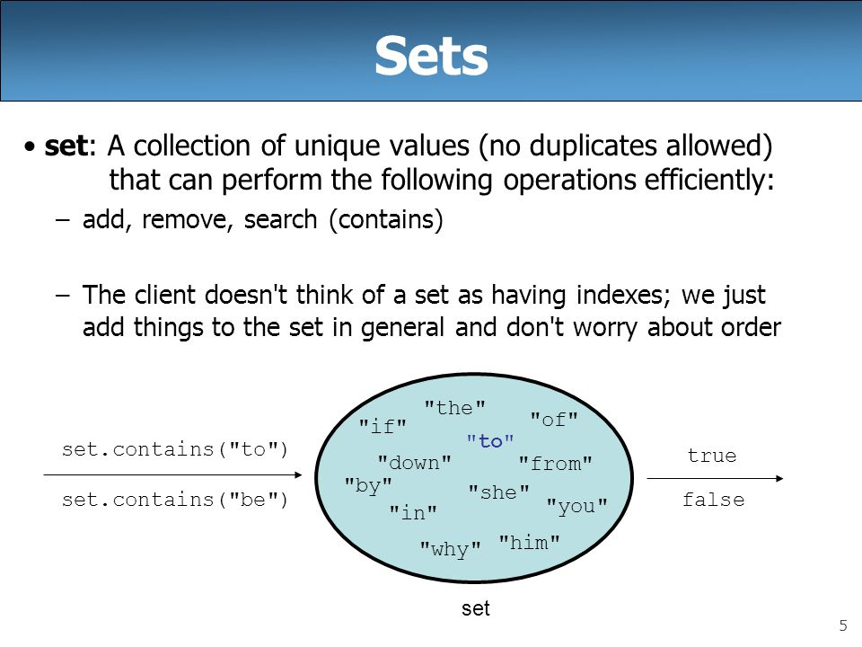 5 Sets set: A collection of unique values (no duplicates allowed) that can perform the following operations efficiently: –add, remove, search (contain