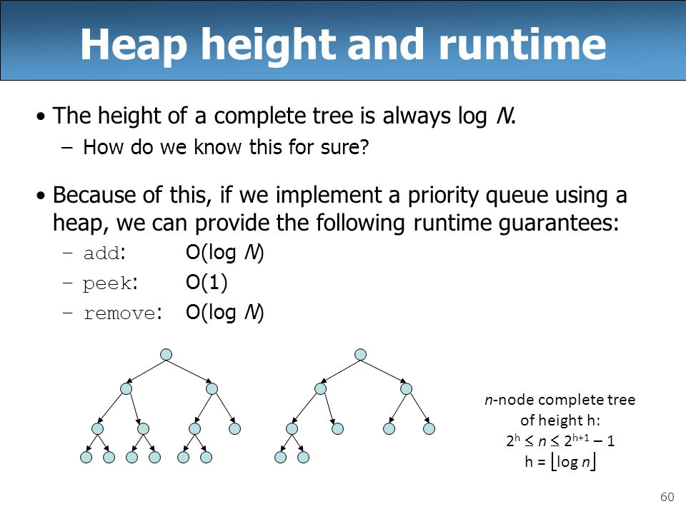 60 Heap height and runtime The height of a complete tree is always log N. –How do we know this for sure? Because of this, if we implement a priority q