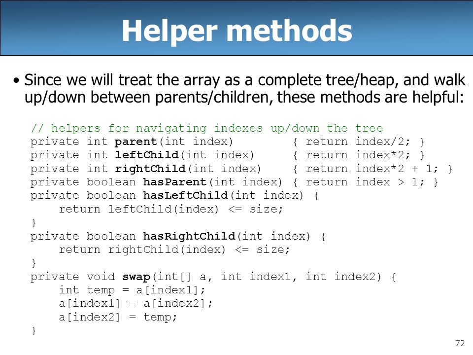 72 Helper methods Since we will treat the array as a complete tree/heap, and walk up/down between parents/children, these methods are helpful: // help