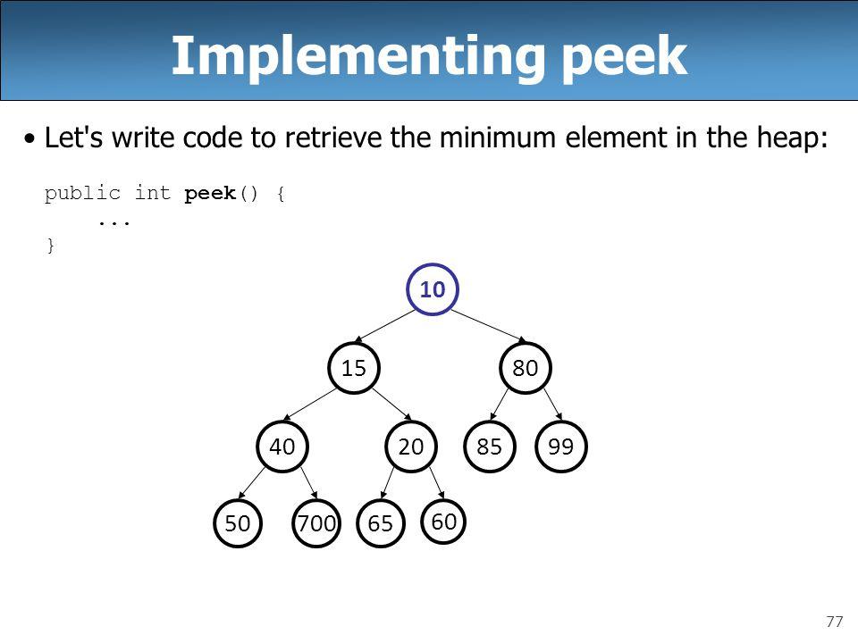 77 Implementing peek Let's write code to retrieve the minimum element in the heap: public int peek() {... } 992040 8015 10 50700 85 65 60